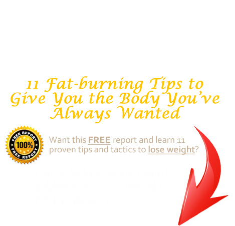 FREE Report: 11 Fat-burning Tips to Give You the Body You've Always Wanted. Enter your email address to get it.